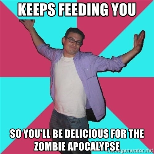 Douchebag Roommate - keeps feeding you so you'll be delicious for the zombie apocalypse