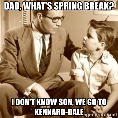 father son  - Dad, what's spring break? I don't know son, we go to kennard-dale