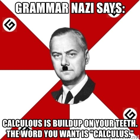 "TheGrammarNazi - Grammar Nazi says: calculous is buildup on your teeth.  the word you want is ""calculus."""