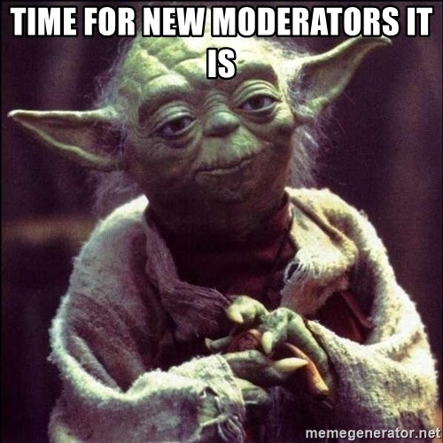 Advice Yoda - Time for new moderators it is