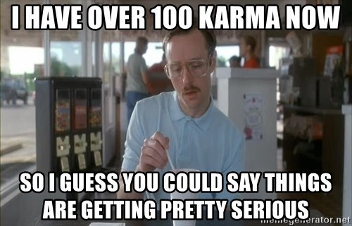 Things are getting pretty Serious (Napoleon Dynamite) - I have over 100 karma now So I guess you could say things are getting pretty serious