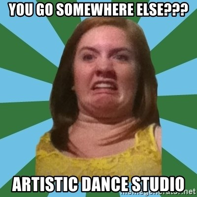 Disgusted Ginger - YOU GO SOMEWHERE ELSE??? ARTISTIC DANCE STUDIO