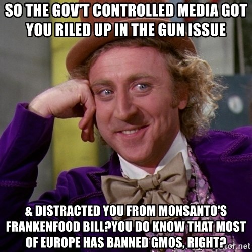 Willy Wonka - so the gov't controlled media got you riled up in the gun issue & distracted you from monsanto's frankenfood bill?You do know that most of europe has banned gmos, right?