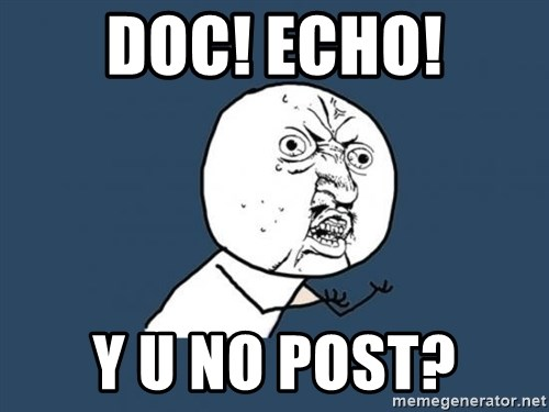 Y U no listen? - Doc! echo! y u no post?