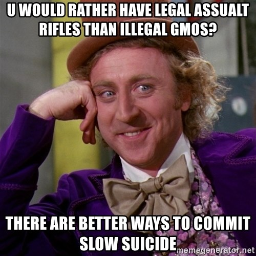 Willy Wonka - u would rather have legal assualt rifles than illegal gmos? there are better ways to commit slow suicide