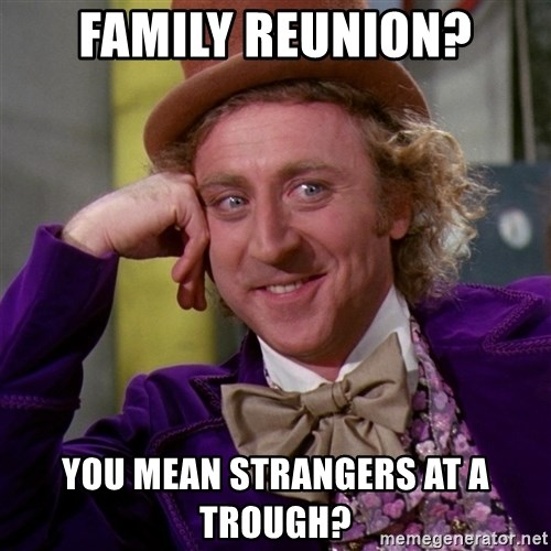 Willy Wonka - family reunion? you mean strangers at a trough?