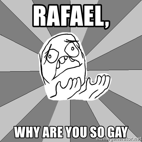 Whyyy??? - rAFAEL, wHY ARE YOU SO GAY
