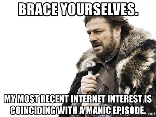 Winter is Coming - brace yourselves. My most recent internet interest is coinciding with a manic episode.