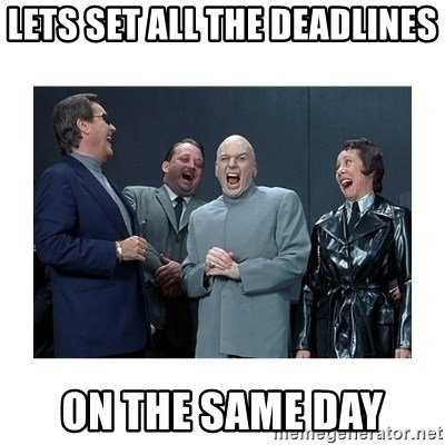 Dr. Evil Laughing - lets set all the deadlines on the same day