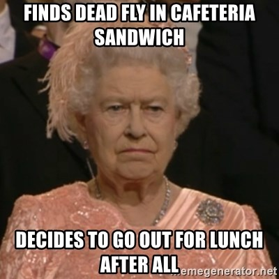 Unhappy Queen - Finds dead fly in cafeteria sandwich decides to go out for lunch after all