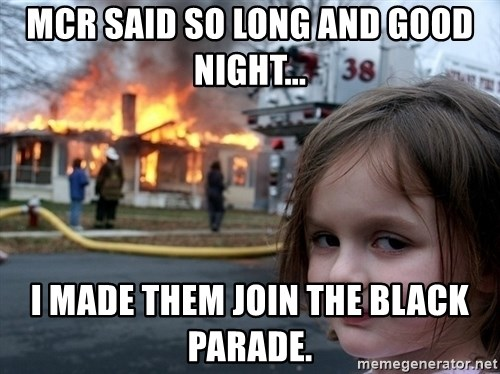 Disaster Girl - mcr said so long and good night... i made them join the black parade.