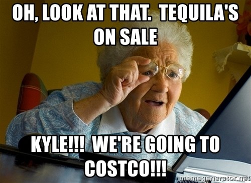 Internet Grandma Surprise - oh, look at that.  tequila's on sale kyle!!!  we're going to costco!!!