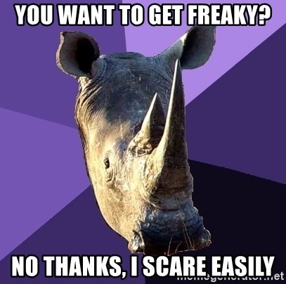Sexually Oblivious Rhino - you want to get freaky? no thanks, i scare easily