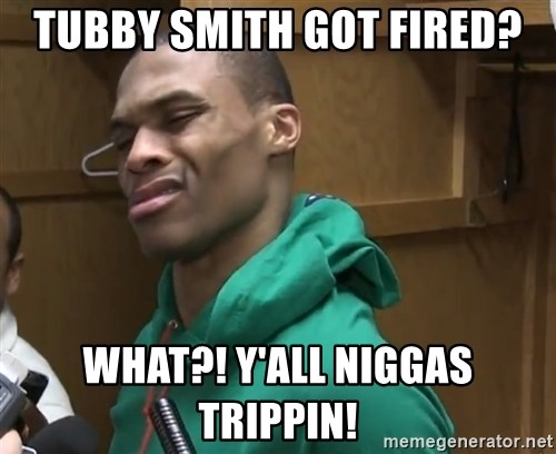 Russell Westbrook - Tubby smith got fired? what?! y'all niggas trippin!