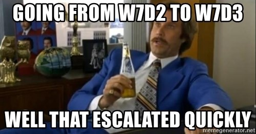 That escalated quickly-Ron Burgundy - Going from w7D2 to w7d3 Well that escalated quickly