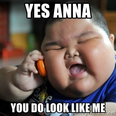 fat chinese kid - YES ANNA YOU DO LOOK LIKE ME