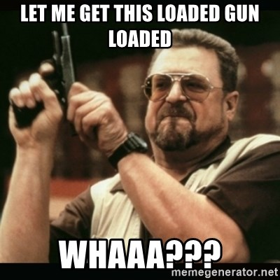 am i the only one around here - let me get this loaded gun loaded whaaa???