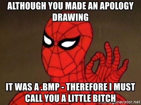 Spiderman Approves - Although you made an apology drawing It was a .bmp - therefore I must call you a little bitch