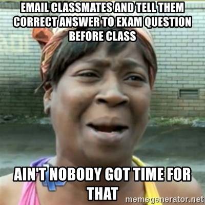 Ain't Nobody got time fo that - Email classmates and tell them correct answer to exam question before class ain't nobody got time for that