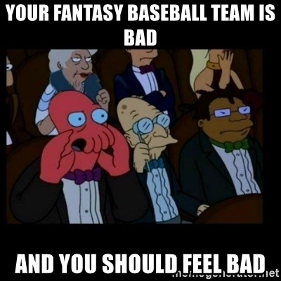 X is bad and you should feel bad - Your fantasy baseball team is bad and you should feel bad