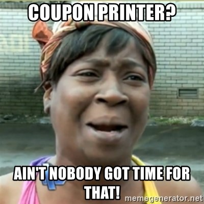 Ain't Nobody got time fo that - Coupon Printer? Ain't nobody got time for that!