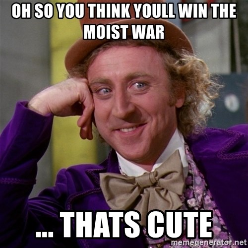 Willy Wonka - oh so you think youll win the moist war ... thats cute