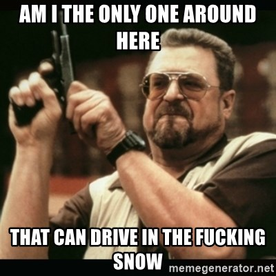 am i the only one around here - AM I THE ONLY ONE AROUND HERE THAT CAN DRIVE IN THE FUCKING SNOW