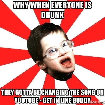 Average YouTube Lover - why when everyone is drunk  they gotta be changing the song on youtube - get in line buddy