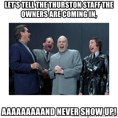 Dr. Evil Laughing - let's tell the thurston staff the owners are coming in, aaaaaaaaand never show up!
