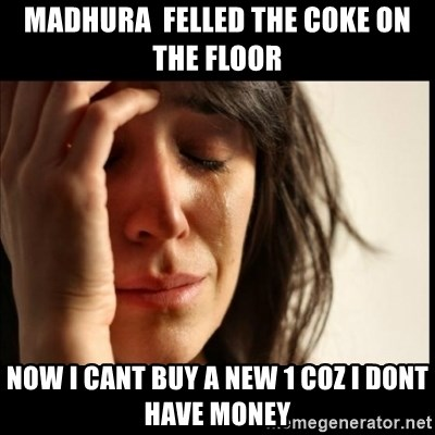 First World Problems - MADHURA  felled the coke on the floor now i cant buy a new 1 coz i dont have money