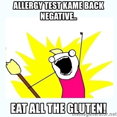 All the things - allergy test kame back negative.. eat all the gluten!