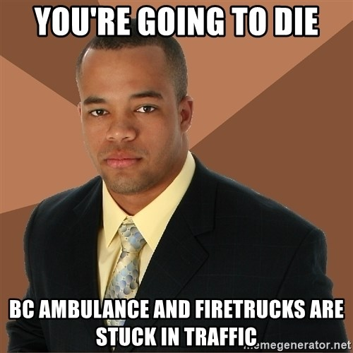 Successful Black Man - You're Going to die BC Ambulance and Firetrucks are stuck in traffic