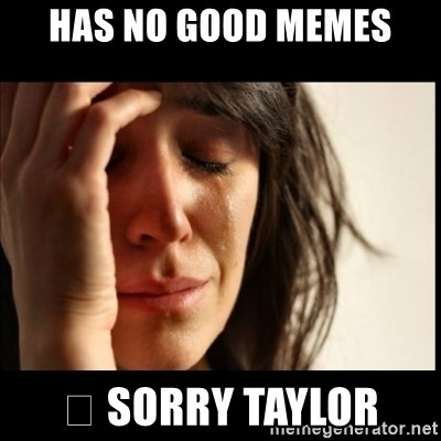 First World Problems - Has no good memes 😔 Sorry taylor