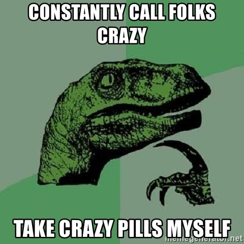 Philosoraptor - constantly call folks crazy take crazy pills myself