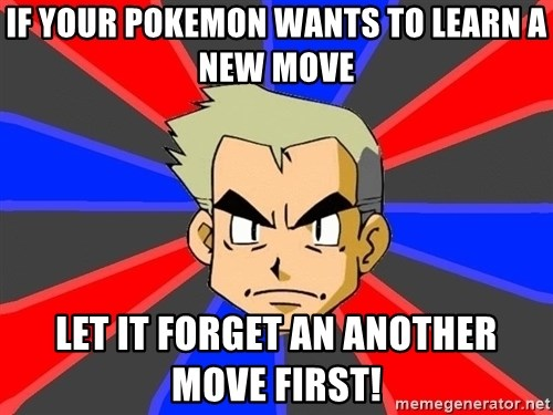 Professor Oak - if your pokemon wants to learn a new move let it forget an another  move first!
