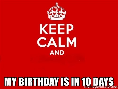 Keep Calm 2 -  MY BIRTHDAY IS IN 10 DAYS