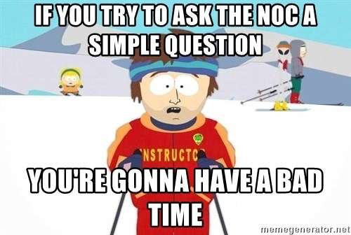 You're gonna have a bad time - If you try to ask the noc a simple question you're gonna have a bad time