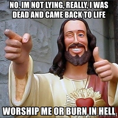 jesus says - No, im not lying, really, I was dead and came back to liFe Worship me or burn in hell