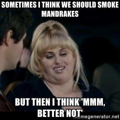 Better Not - sometimes i think we should smoke mandrakes but then i think 'mmm, better not'