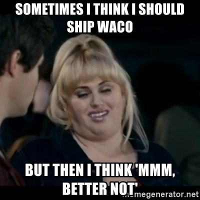 Better Not - sometimes I think I should ship waco but then i think 'mmm, better not'
