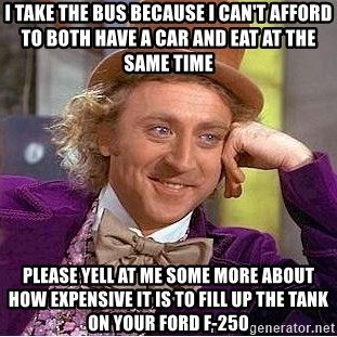Willy Wonka - I take the bus because I Can't afford to both have a car and eat at the same time Please Yell at me some more aBOUT HOW EXPENSIVE IT IS TO FILL UP THE TANK ON YOUR FORD F-250