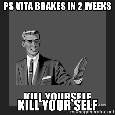 kill yourself guy - PS VITA BRAKES IN 2 WEEKS KILL YOUR SELF
