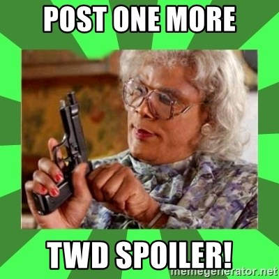 Madea - Post ONe more twd spoiler!