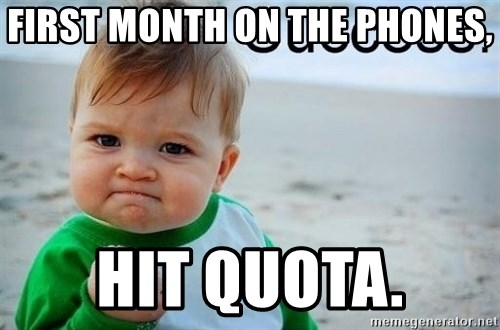 success baby - First month on the phones, hit quota.