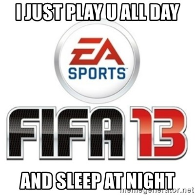 I heard fifa 13 is so real - I JUST PLAY U ALL DAY AND SLEEP AT NIGHT
