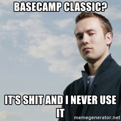 SMUG DHH - basecamp classic? IT'S SHIT AND I NEVER USE IT