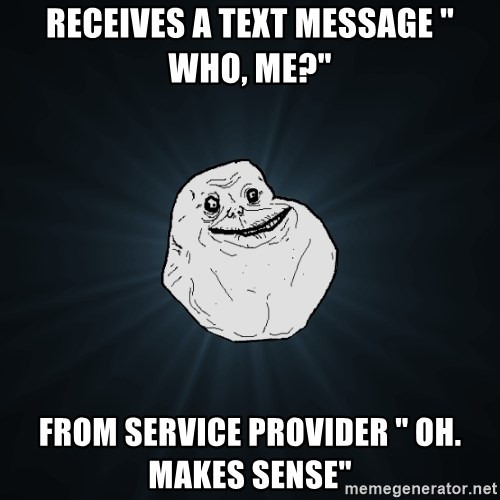"""Forever Alone - Receives a text message """" who, me?"""" From service provider """" oh. Makes sense"""""""