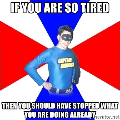 Captain-Obvious - If you are so tired then you should have stopped what you are doing already
