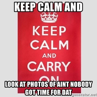 Keep Calm - Keep calm and  Look at photos of aint nobody got time for dat