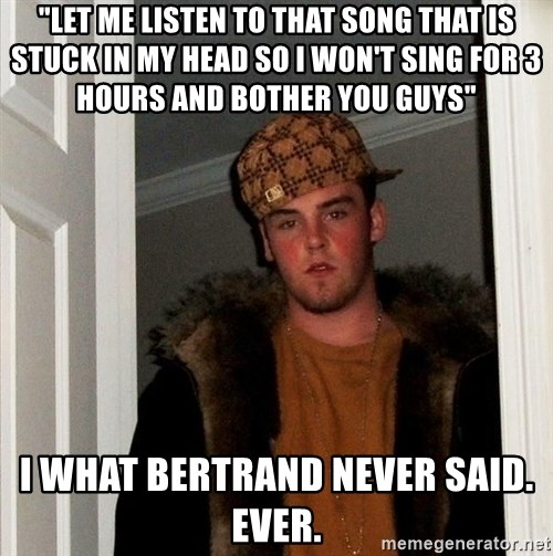 """Scumbag Steve - """"Let me listen to that song that is stuck in my head so I won't sing for 3 hours and bother you guys"""" I what bertrand never said. Ever."""